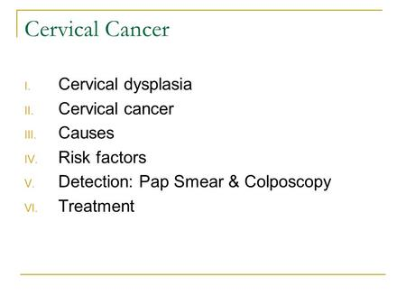 Cervical Cancer I. Cervical dysplasia II. Cervical cancer III. Causes IV. Risk factors V. Detection: Pap Smear & Colposcopy VI. Treatment.