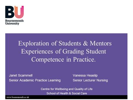 Www.bournemouth.ac.uk Exploration of Students & Mentors Experiences of Grading Student Competence in Practice. Janet ScammellVanessa Heaslip Senior Academic.