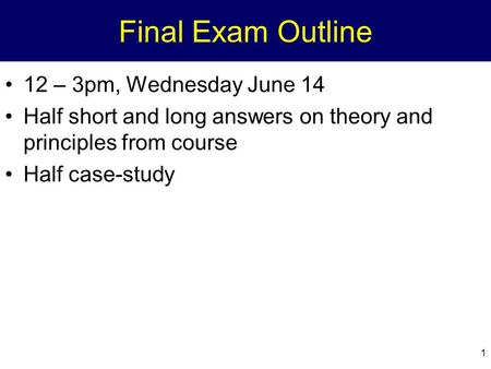 1 Final Exam Outline 12 – 3pm, Wednesday June 14 Half short and long answers on theory and principles from course Half case-study.