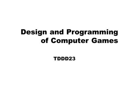 Design and Programming of Computer Games TDDD23. Introduction to TDDD23 Course overview Games from last year Course pedagogy Game design / SE Course Goals.