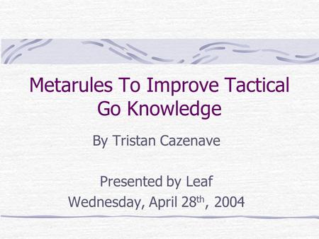 Metarules To Improve Tactical Go Knowledge By Tristan Cazenave Presented by Leaf Wednesday, April 28 th, 2004.
