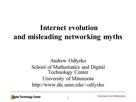 1 Internet evolution and misleading networking myths Andrew Odlyzko School of Mathematics and Digital Technology Center University of Minnesota