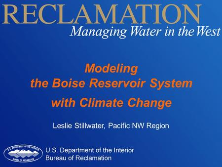 Modeling the Boise Reservoir System with Climate Change Leslie Stillwater, Pacific NW Region.