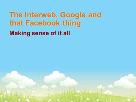 The Interweb, Google and that Facebook thing Making sense of it all.