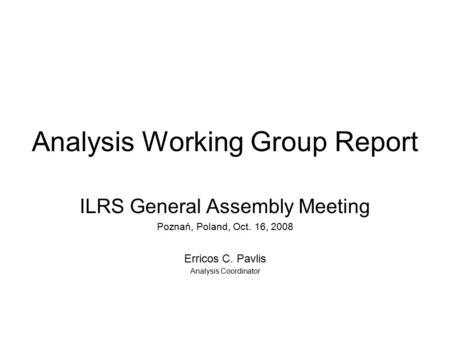 Analysis Working Group Report ILRS General Assembly Meeting Poznań, Poland, Oct. 16, 2008 Erricos C. Pavlis Analysis Coordinator.