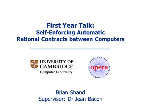 First Year Talk: Self-Enforcing Automatic Rational Contracts between Computers Brian Shand Supervisor: Dr Jean Bacon.