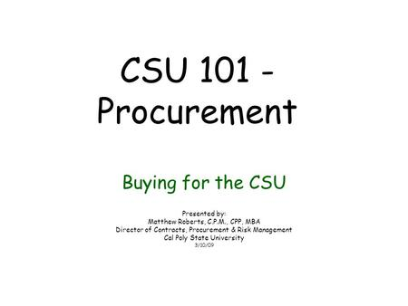 CSU 101 - Procurement Buying for the CSU Presented by: Matthew Roberts, C.P.M., CPP, MBA Director of Contracts, Procurement & Risk Management Cal Poly.