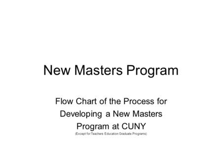 New Masters Program Flow Chart of the Process for Developing a New Masters Program at CUNY (Except for Teachers Education Graduate Programs)