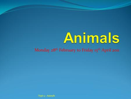 Monday 28 th February to Friday 15 th April 2011 Topic 4 - Animals.