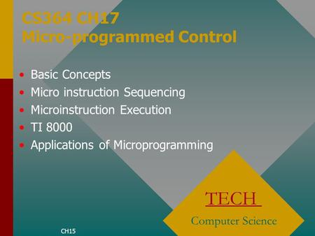 CS364 CH17 Micro-programmed Control TECH Computer Science Basic Concepts Micro instruction Sequencing Microinstruction Execution TI 8000 Applications of.