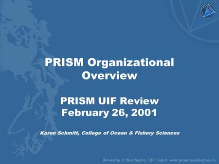 PRISM Organizational Overview PRISM UIF Review February 26, 2001 Karen Schmitt, College of Ocean & Fishery Sciences.