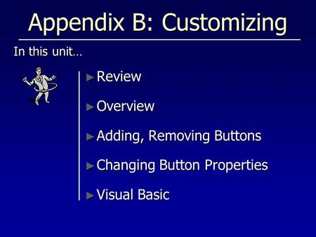 Appendix B: Customizing In this unit… ► Review ► Overview ► Adding, Removing Buttons ► Changing Button Properties ► Visual Basic.