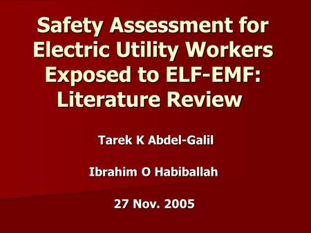 Safety Assessment for Electric Utility Workers Exposed to ELF-EMF: Literature Review Tarek K Abdel-Galil Ibrahim O Habiballah 27 Nov. 2005.