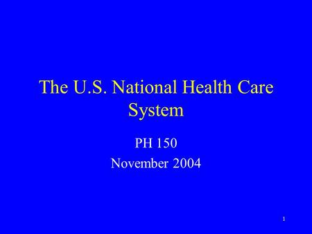 1 The U.S. National Health Care System PH 150 November 2004.