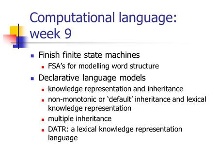 Computational language: week 9 Finish finite state machines FSA's for modelling word structure Declarative language models knowledge representation and.