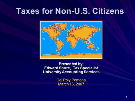 1 Taxes for Non-U.S. Citizens Presented by: Edward Shore, Tax Specialist University Accounting Services Cal Poly Pomona March 16, 2007.