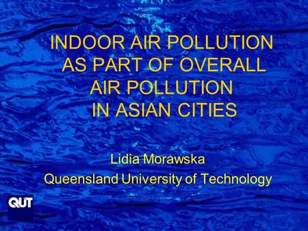 INDOOR AIR POLLUTION AS PART OF OVERALL AIR POLLUTION IN ASIAN CITIES Lidia Morawska Queensland University of Technology.