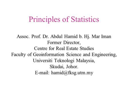 Principles of Statistics Assoc. Prof. Dr. Abdul Hamid b. Hj. Mar Iman Former Director, Centre for Real Estate Studies Faculty of Geoinformation Science.