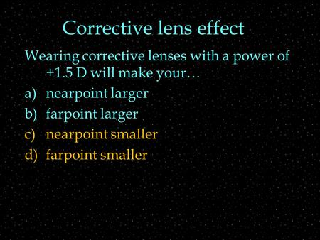 Corrective lens effect Wearing corrective lenses with a power of +1.5 D will make your… a)nearpoint larger b)farpoint larger c)nearpoint smaller d)farpoint.