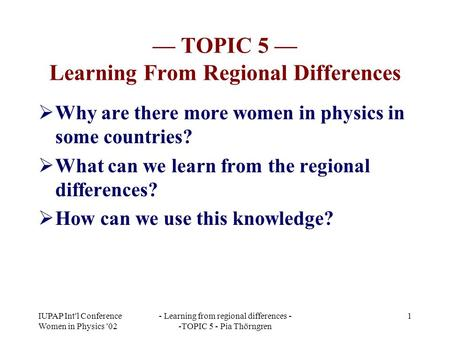 IUPAP Int'l Conference Women in Physics '02 - Learning from regional differences - -TOPIC 5 - Pia Thörngren 1 — TOPIC 5 — Learning From Regional Differences.