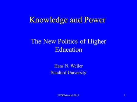 UYK Istanbul 20111 Knowledge and Power The New Politics of Higher Education Hans N. Weiler Stanford University.