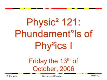 D. Roberts PHYS 121 University of Maryland Physic² 121: Phundament°ls of Phy²ics I Friday the 13 th of October, 2006.