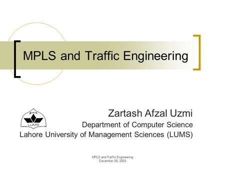 MPLS and Traffic Engineering December 08, 2003 MPLS and Traffic Engineering Zartash Afzal Uzmi Department of Computer Science Lahore University of Management.
