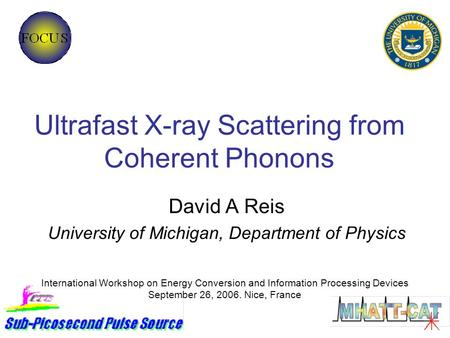 Ultrafast X-ray Scattering from Coherent Phonons David A Reis University of Michigan, Department of Physics International Workshop on Energy Conversion.