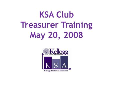KSA Club Treasurer Training May 20, 2008. Agenda Sources of Funds Reimbursement Process Funding & Reimbursement Guidelines Treasurer's Responsibilities.