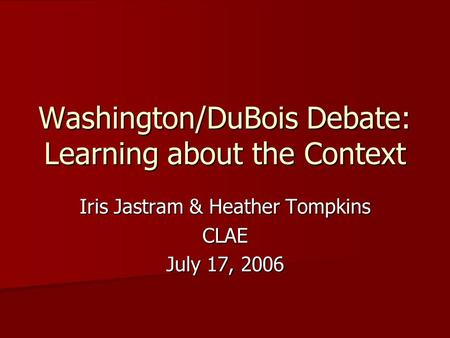 Washington/DuBois Debate: Learning about the Context Iris Jastram & Heather Tompkins CLAE July 17, 2006.