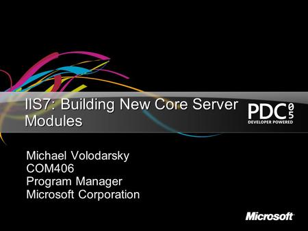 IIS7: Building New Core Server Modules Michael Volodarsky COM406 Program Manager Microsoft Corporation.
