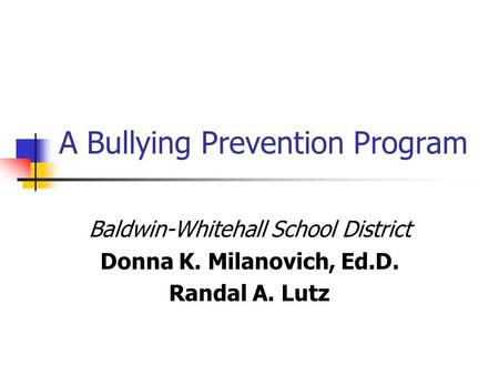 A Bullying Prevention Program Baldwin-Whitehall School District Donna K. Milanovich, Ed.D. Randal A. Lutz.