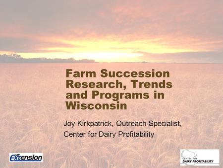 Farm Succession Research, Trends and Programs in Wisconsin Joy Kirkpatrick, Outreach Specialist, Center for Dairy Profitability.