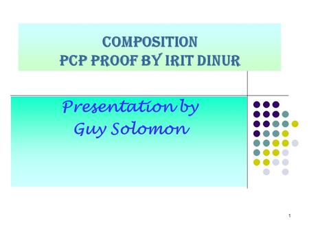 1 COMPOSITION PCP proof by Irit Dinur Presentation by Guy Solomon.