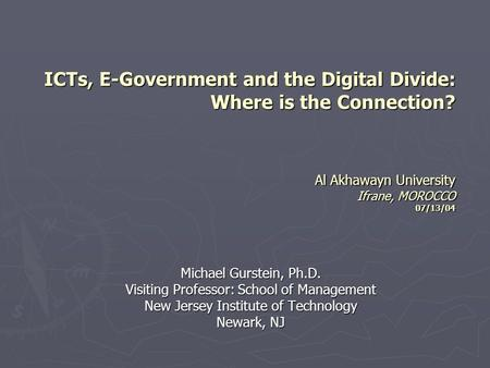 ICTs, E-Government and the Digital Divide: Where is the Connection? Al Akhawayn University Ifrane, MOROCCO 07/13/04 Michael Gurstein, Ph.D. Visiting Professor: