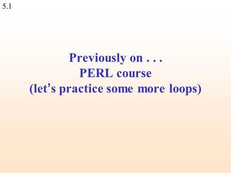 5.1 Previously on... PERL course (let ' s practice some more loops)