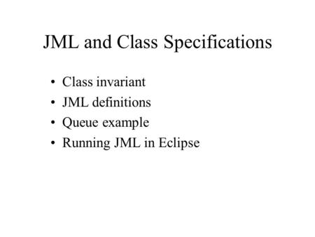 JML and Class Specifications Class invariant JML definitions Queue example Running JML in Eclipse.