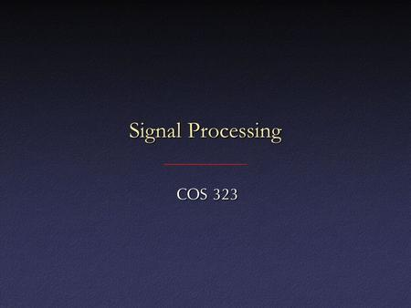 "Signal Processing COS 323 COS 323. Digital ""Signals"" 1D: functions of space or time (e.g., sound)1D: functions of space or time (e.g., sound) 2D: often."