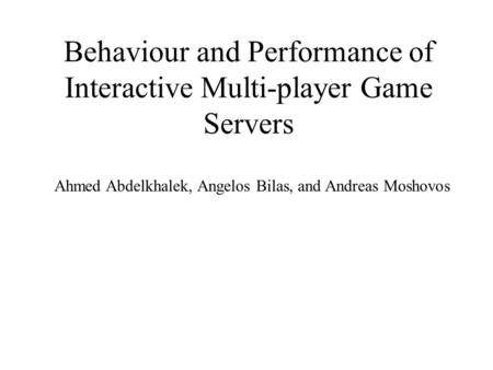 Behaviour and Performance of Interactive Multi-player Game Servers Ahmed Abdelkhalek, Angelos Bilas, and Andreas Moshovos.