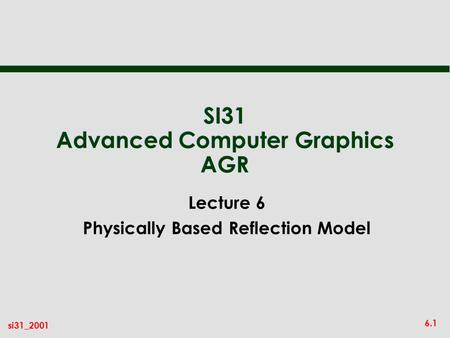 6.1 si31_2001 SI31 Advanced Computer Graphics AGR Lecture 6 Physically Based Reflection Model.