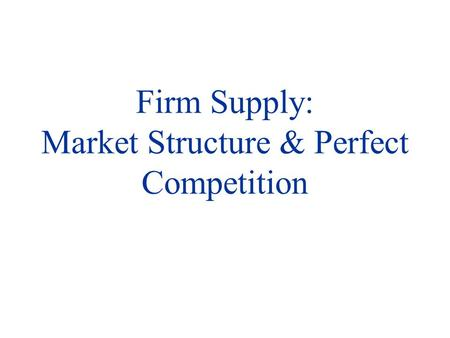 Firm Supply: Market Structure & Perfect Competition.