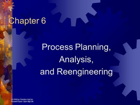 © 2000 by Prentice-Hall Inc Russell/Taylor Oper Mgt 3/e Chapter 6 Process Planning, Analysis, and Reengineering.