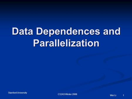 Stanford University CS243 Winter 2006 Wei Li 1 Data Dependences and Parallelization.