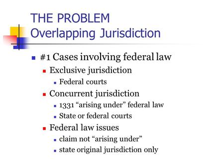 "THE PROBLEM Overlapping Jurisdiction #1 Cases involving federal law Exclusive jurisdiction Federal courts Concurrent jurisdiction 1331 ""arising under"""