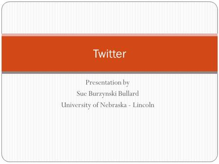 Presentation by Sue Burzynski Bullard University of Nebraska - Lincoln Twitter.