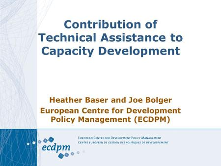 Contribution of Technical Assistance to Capacity Development Heather Baser and Joe Bolger European Centre for Development Policy Management (ECDPM)