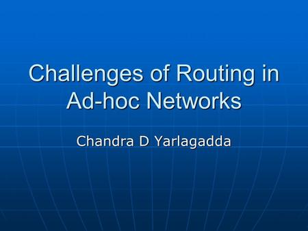 Challenges of Routing in Ad-hoc Networks Chandra D Yarlagadda.