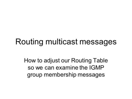 Routing multicast messages How to adjust our Routing Table so we can examine the IGMP group membership messages.