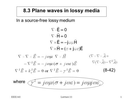 EEE340Lecture 331 8.3 Plane waves in lossy media In a source-free lossy medium where (8-42)