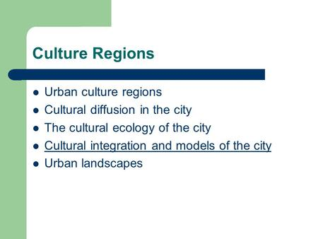 Culture Regions Urban culture regions Cultural diffusion in the city The cultural ecology of the city Cultural integration and models of the city Urban.